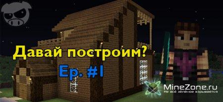 Давай построим? Ep. #1