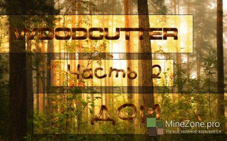 [WOODCUTTER] - [Дом] - [Часть 1]